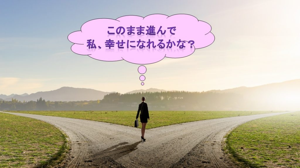 このまま進んで、私幸せになれるかな?